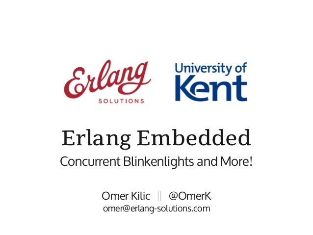 Erlang EmbeddedConcurrent Blinkenlights and More!       Omer Kilic || @OmerK       omer@erlang-solutions.com