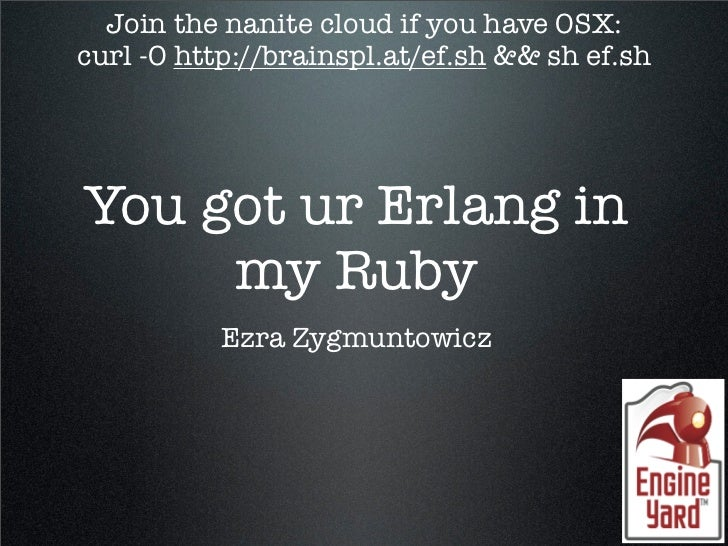 Join the nanite cloud if you have OSX: curl -O http://brainspl.at/ef.sh && sh ef.sh     You got ur Erlang in      my Ruby ...