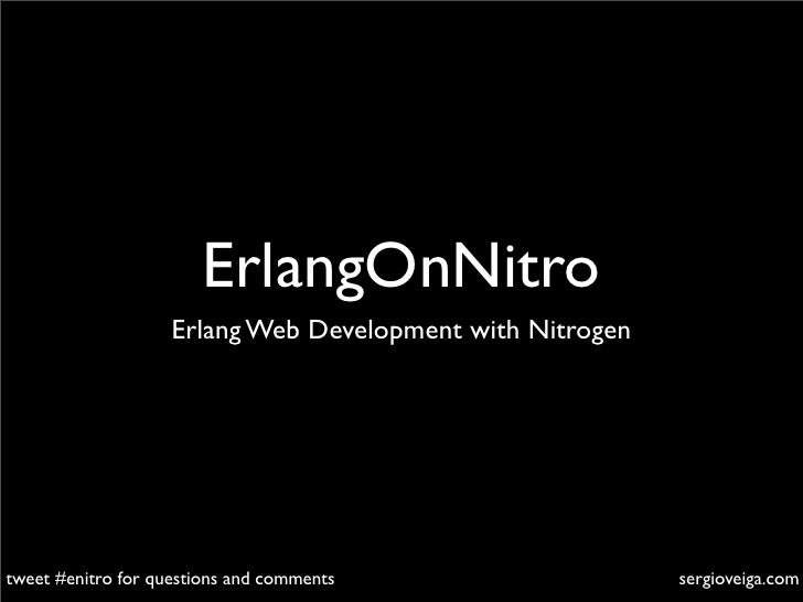 ErlangOnNitro                     Erlang Web Development with Nitrogen     tweet #enitro for questions and comments       ...