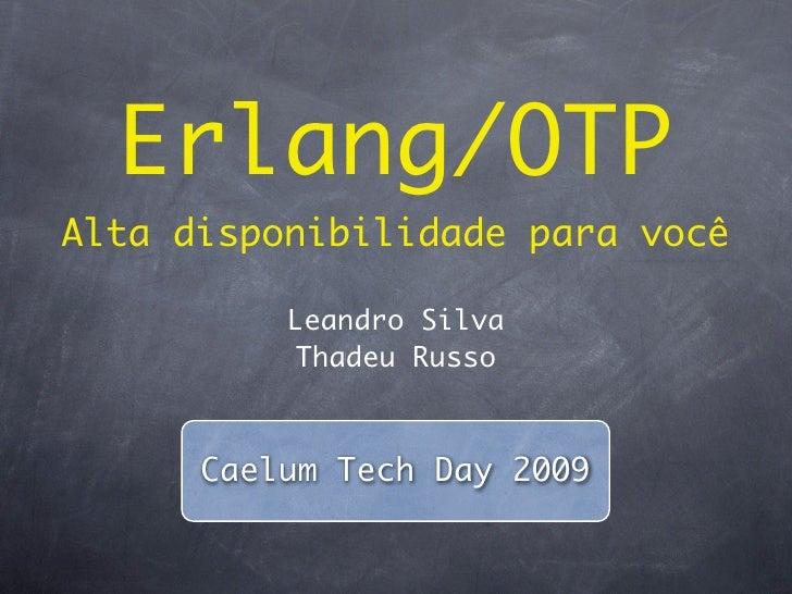 Erlang/OTP Alta disponibilidade para você            Leandro Silva            Thadeu Russo          Caelum Tech Day 2009