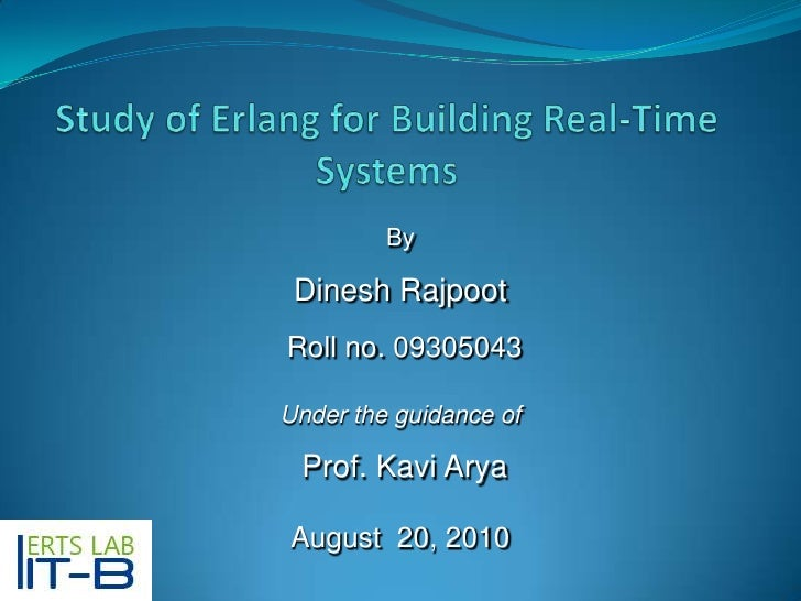 Study of Erlang for Building Real-Time Systems<br />By<br />Dinesh Rajpoot<br />Roll no. 09305043<br />Under the guidance ...
