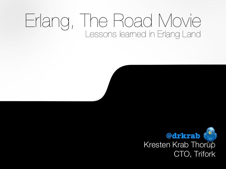 Erlang, The Road Movie           Lessons learned in Erlang Land                                @drkrab                    ...
