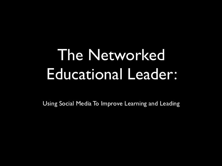 The Networked Educational Leader:Using Social Media To Improve Learning and Leading