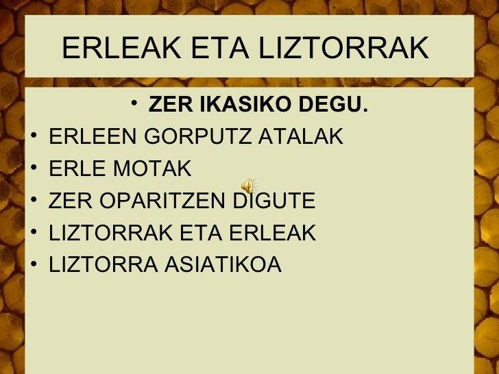 ERLEAK ETA LIZTORRAK          • ZER IKASIKO DEGU.•   ERLEEN GORPUTZ ATALAK•   ERLE MOTAK•   ZER OPARITZEN DIGUTE•   LIZTOR...