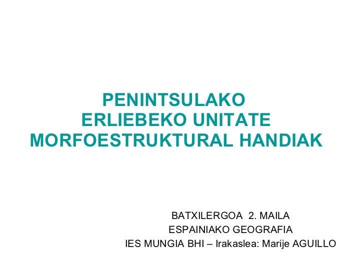 PENINTSULAKO  ERLIEBEKO UNITATE MORFOESTRUKTURAL HANDIAK BATXILERGOA  2. MAILA ESPAINIAKO GEOGRAFIA IES MUNGIA BHI – Iraka...