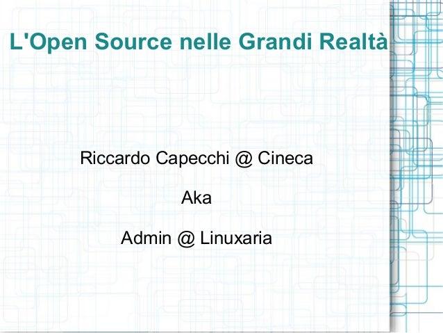 LOpen Source nelle Grandi Realtà      Riccardo Capecchi @ Cineca                 Aka          Admin @ Linuxaria