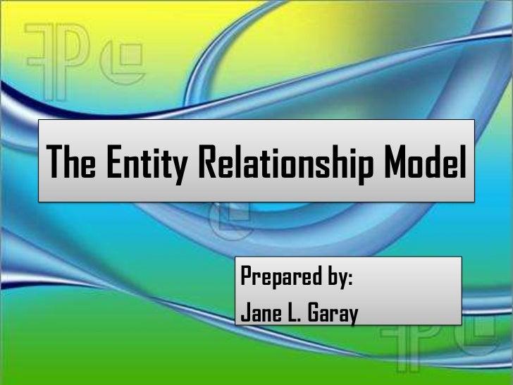 The Entity Relationship Model             Prepared by:             Jane L. Garay