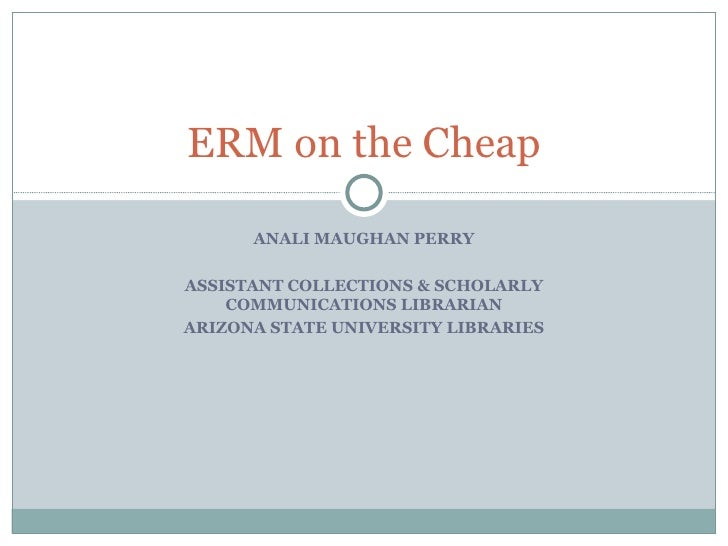 ANALI MAUGHAN PERRY ASSISTANT COLLECTIONS & SCHOLARLY COMMUNICATIONS LIBRARIAN ARIZONA STATE UNIVERSITY LIBRARIES ERM on t...