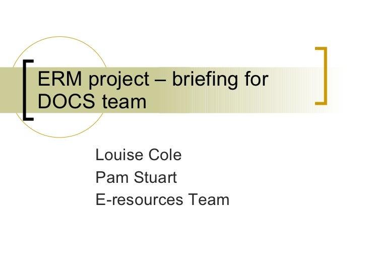 ERM project – briefing for DOCS team Louise Cole Pam Stuart E-resources Team