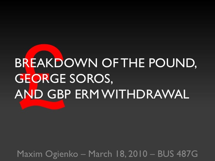 £<br />BREAKDOWN OF THE POUND,GEORGE SOROS,AND GBP ERM WITHDRAWAL<br />Maxim Ogienko – March 18, 2010 – BUS 487G<br />