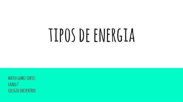 tiposdeenergia mateogomezcortes grado:7 colegio:encuentros