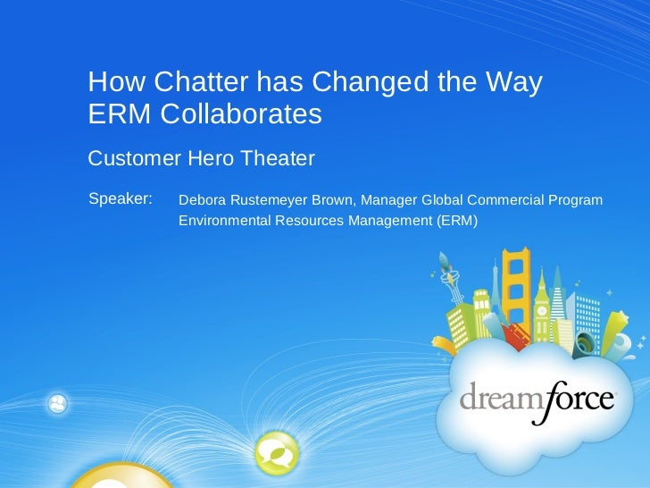 How Chatter has Changed the Way ERM Collaborates Debora Rustemeyer Brown, Manager Global Commercial Program Environmental ...