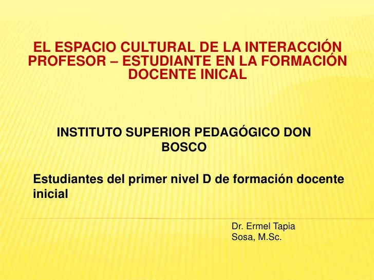 EL ESPACIO CULTURAL DE LA INTERACCIÓNPROFESOR – ESTUDIANTE EN LA FORMACIÓN             DOCENTE INICAL   INSTITUTO SUPERIOR...