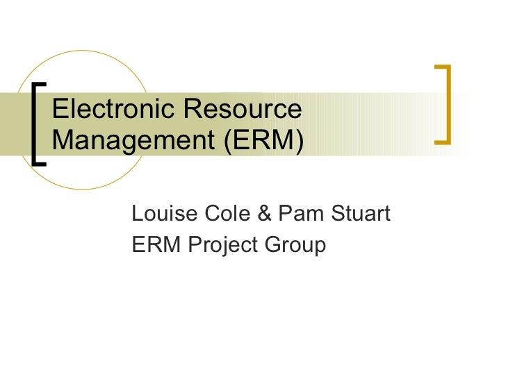 Electronic Resource Management (ERM) Louise Cole & Pam Stuart ERM Project Group