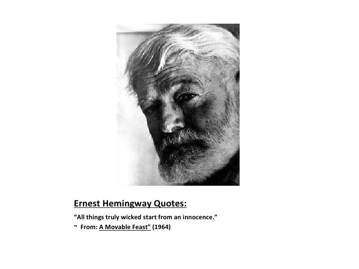 "Ernest Hemingway Quotes: <ul><li>"" All things truly wicked start from an innocence.""  </li></ul><ul><li>~  From:  A Movabl..."