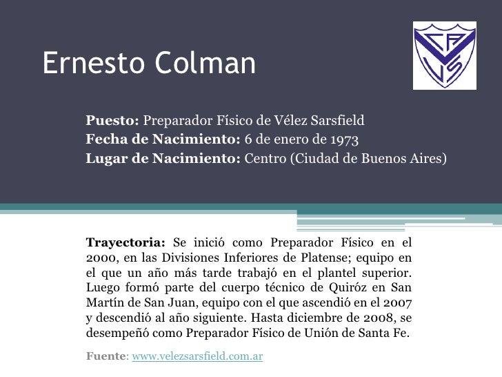 Ernesto Colman<br />Puesto: Preparador Físico de Vélez Sarsfield<br />Fecha de Nacimiento: 6 de enero de 1973<br />Lugar d...