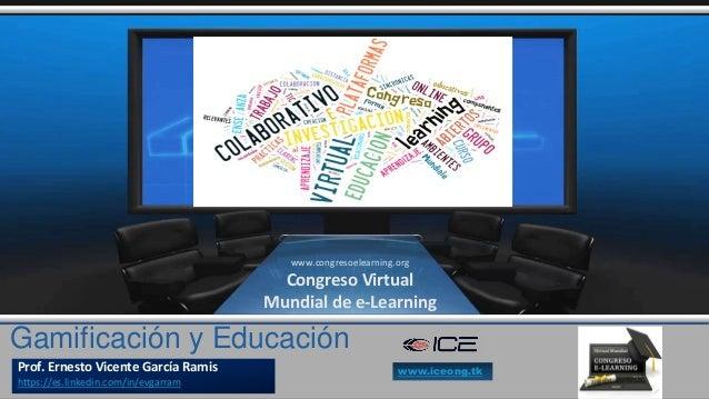 Gamificación y Educación Prof. Ernesto Vicente García Ramis https://es.linkedin.com/in/evgarram www.congresoelearning.org ...