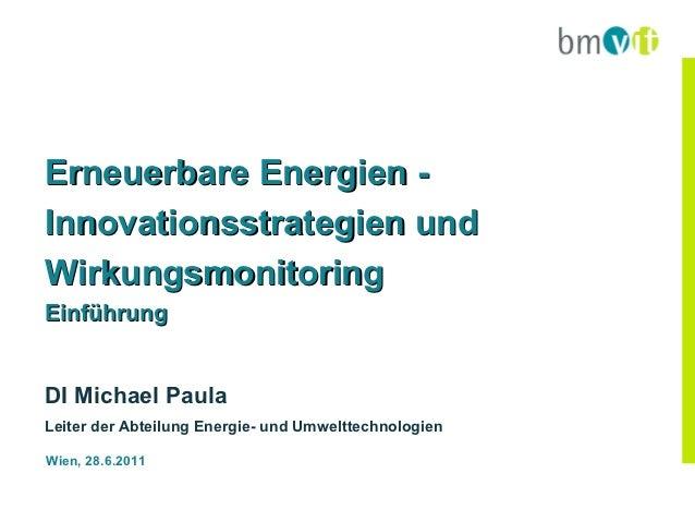 Erneuerbare Energien -Innovationsstrategien undWirkungsmonitoringEinführungDI Michael PaulaLeiter der Abteilung Energie- u...