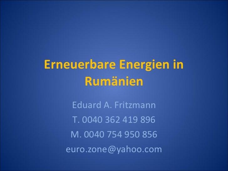 Erneuerbare Energien in      Rumänien    Eduard A. Fritzmann    T. 0040 362 419 896    M. 0040 754 950 856   euro.zone@yah...