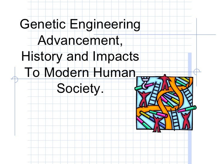 Genetic Engineering   Advancement,History and ImpactsTo Modern Human      Society.