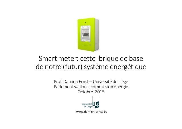 Smart meter: cette brique de base de notre (futur) système énergétique Prof. Damien Ernst – Université de Liège Parlement ...