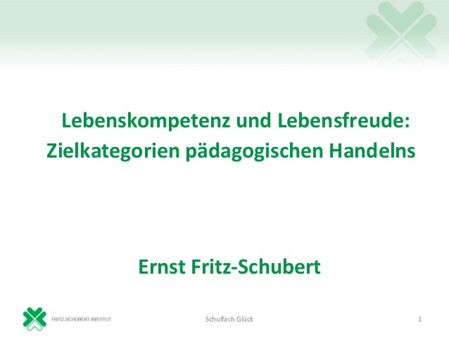Lebenskompetenz und Lebensfreude:Zielkategorien pädagogischen Handelns         Ernst Fritz-Schubert                Schulfa...