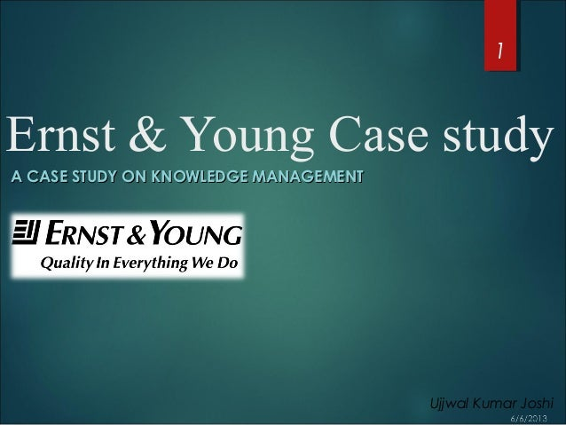 Ernst & Young Case studyA CASE STUDY ON KNOWLEDGE MANAGEMENTA CASE STUDY ON KNOWLEDGE MANAGEMENT1Ujjwal Kumar Joshi