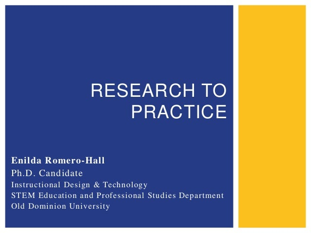 RESEARCH TO PRACTICE Enilda Romero-Hall Ph.D. Candidate Instructional Design & Technology STEM Education and Professional ...