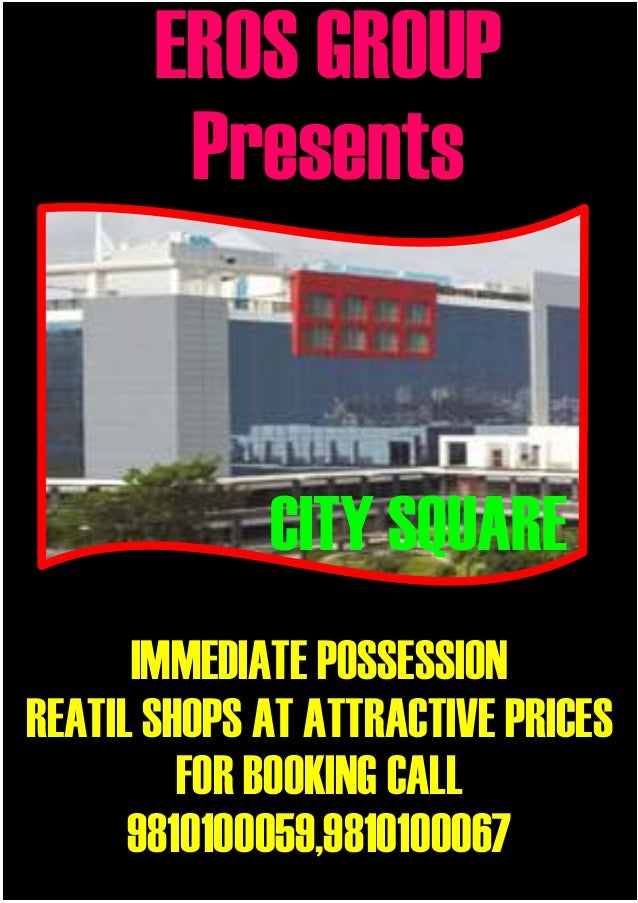 EROS GROUP        Presents             CITY SQUARE      IMMEDIATE POSSESSIONREATIL SHOPS AT ATTRACTIVE PRICES         FOR ...
