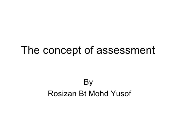 The concept of assessment  By  Rosizan Bt Mohd Yusof