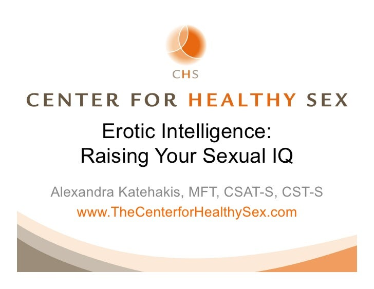 Erotic Intelligence:    Raising Your Sexual IQAlexandra Katehakis, MFT, CSAT-S, CST-S    www.TheCenterforHealthySex.com