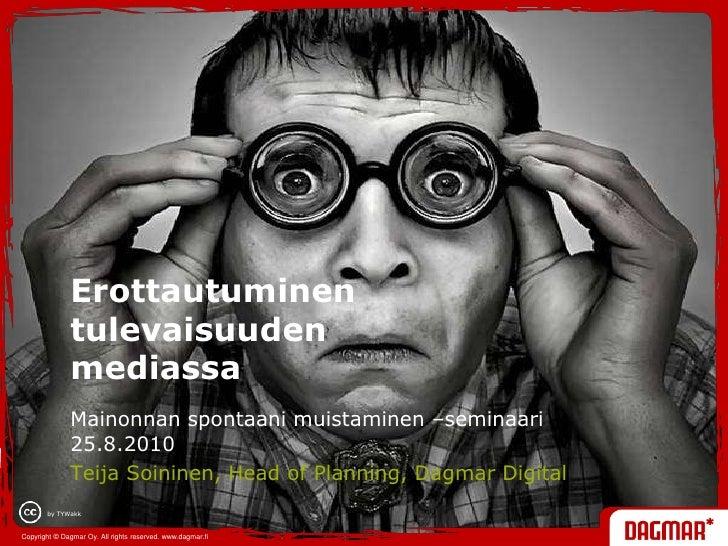 Erottautuminen tulevaisuuden mediassa <br />Mainonnan spontaani muistaminen –seminaari 25.8.2010<br />Teija Soininen, Head...