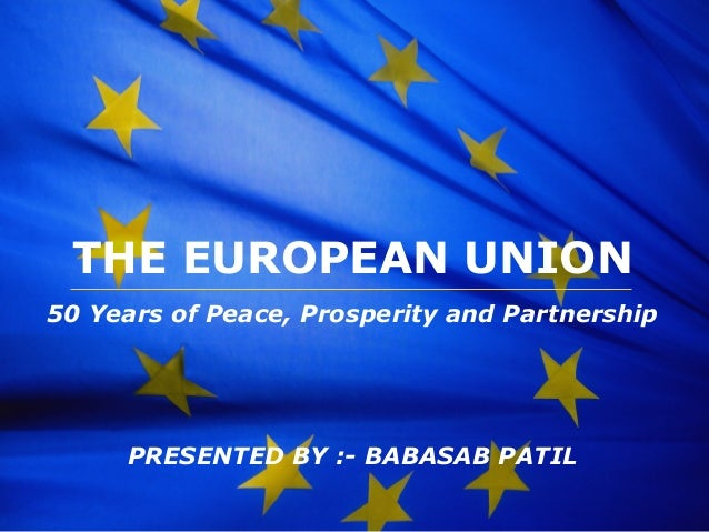 The European Union THE EUROPEAN UNION 50 Years of Peace, Prosperity and Partnership PRESENTED BY :- BABASAB PATIL