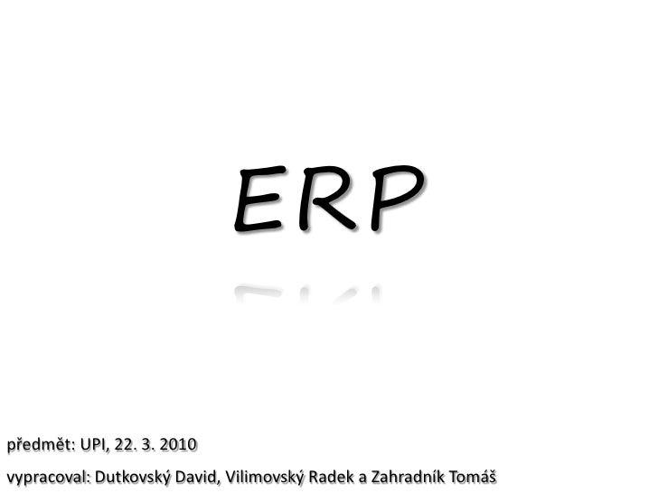 ERP  předmět: UPI, 22. 3. 2010 vypracoval: Dutkovský David, Vilimovský Radek a Zahradník Tomáš