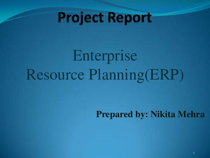 Project Report<br />Enterprise <br />Resource Planning(ERP)<br />Prepared by: Nikita Mehra<br />1<br />