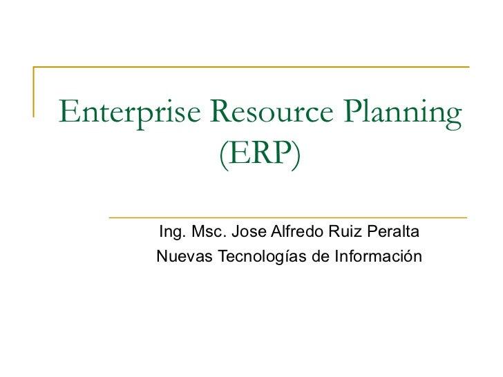 Enterprise Resource Planning (ERP) Ing. Msc. Jose Alfredo Ruiz Peralta Nuevas Tecnologías de Información