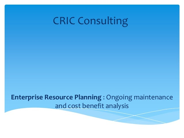 CRIC ConsultingEnterprise Resource Planning : Ongoing maintenance              and cost benefit analysis