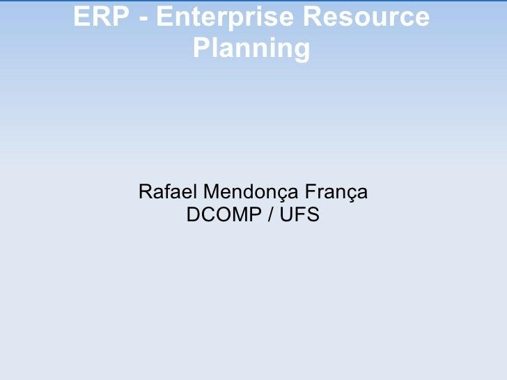 ERP - Enterprise Resource Planning <ul><ul><li>Rafael Mendonça França </li></ul></ul><ul><ul><li>DCOMP / UFS </li></ul></ul>