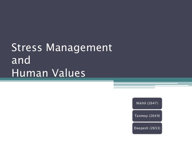 Stress ManagementandHuman Values                     Nikhil (2647)                    Tanmoy (2649)                    Dee...