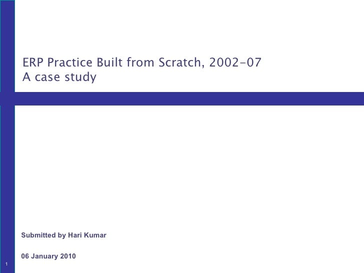 Submitted by Hari Kumar 06 January 2010 ERP Practice Built from Scratch, 2002-07 A case study