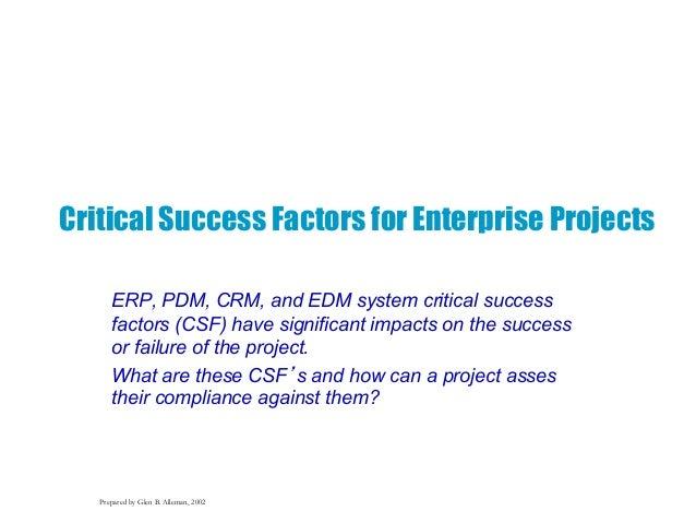 Prepared by Glen B. Alleman, 2002 Critical Success Factors for Enterprise Projects ERP, PDM, CRM, and EDM system critical ...