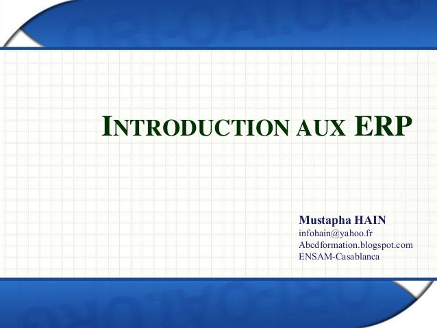 INTRODUCTION AUX ERP  Mustapha HAIN  infohain@yahoo.fr  Abcdformation.blogspot.com  ENSAM-Casablanca