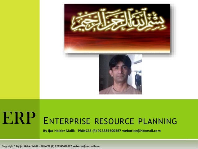By Ijaz Haider Malik - PRINCE2 (R) 923335690567 weboriez@Hotmail.com ENTERPRISE RESOURCE PLANNINGERP Copy right ® By Ijaz ...