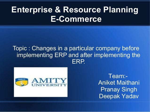 Enterprise & Resource Planning E-Commerce  Topic : Changes in a particular company before implementing ERP and after imple...