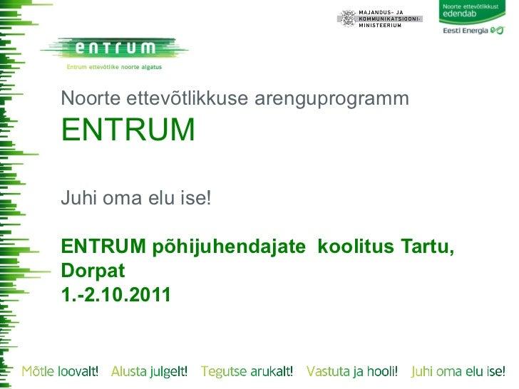 Noorte ettevõtlikkuse arenguprogrammENTRUMJuhi oma elu ise!ENTRUM põhijuhendajate koolitus Tartu,Dorpat1.-2.10.2011