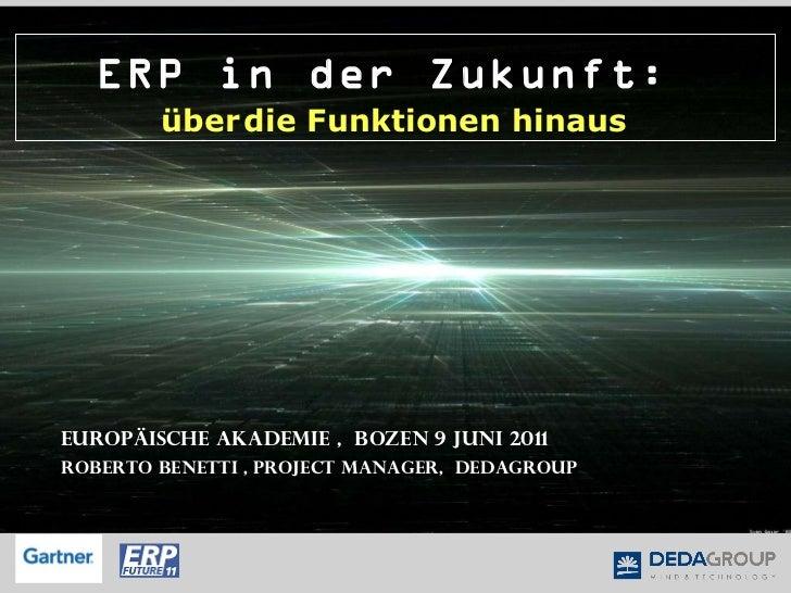 ERP in der Zukunft :  über   die  Funktionen  hinaus   Europäische Akademie ,  Bozen 9 Juni 2011 Roberto Benetti , Project...