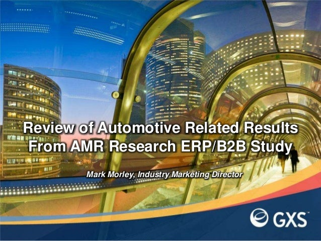 Review of Automotive Related Results From AMR Research ERP/B2B Study        Mark Morley, Industry Marketing Director