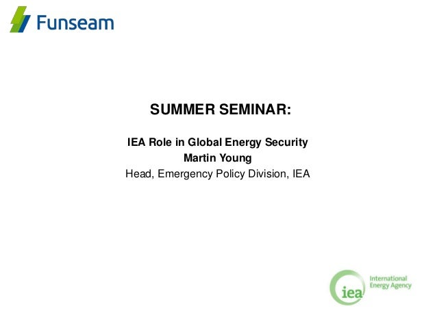 SUMMER SEMINAR: IEA Role in Global Energy Security Martin Young Head, Emergency Policy Division, IEA
