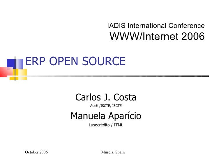 ERP OPEN SOURCE Carlos J. Costa Adetti/ISCTE, ISCTE Manuela Aparício Lusocrédito / ITML October 2006 Múrcia, Spain IADIS I...
