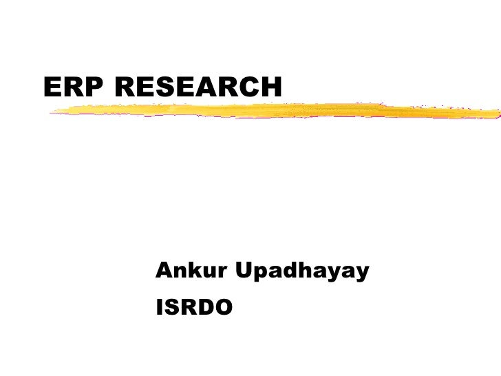 ERP RESEARCH Ankur Upadhayay ISRDO <ul><li>This presentation will probably involve audience discussion, which will create ...